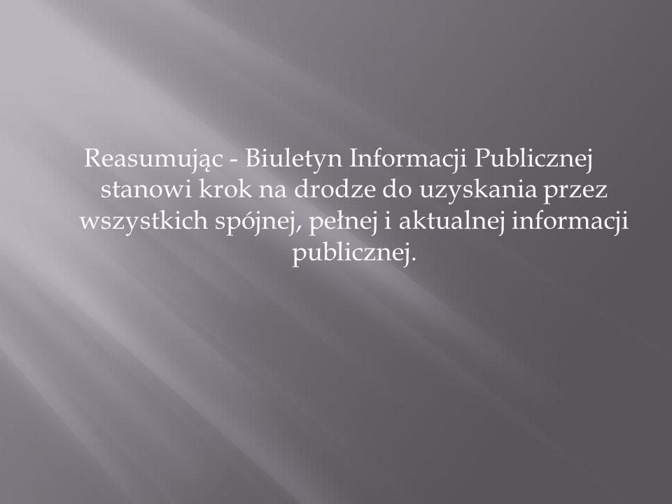 Reasumując - Biuletyn Informacji Publicznej stanowi krok na drodze do uzyskania przez wszystkich spójnej, pełnej i aktualnej informacji publicznej.