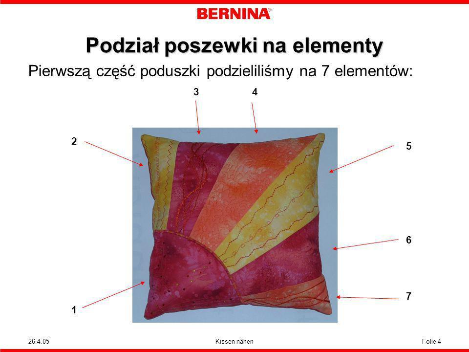 26.4.05Kissen nähenFolie 4 Podział poszewki na elementy Pierwszą część poduszki podzieliliśmy na 7 elementów: 2121 3 4 567567