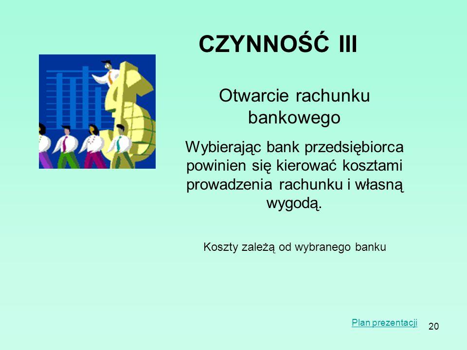 20 CZYNNOŚĆIII Otwarcie rachunku bankowego Wybierając bank przedsiębiorca powinien się kierować kosztami prowadzenia rachunku i własną wygodą. Koszty