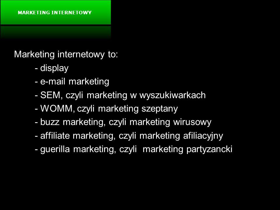 MARKETING INTERNETOWY Marketing internetowy to: - display - e-mail marketing - SEM, czyli marketing w wyszukiwarkach - WOMM, czyli marketing szeptany