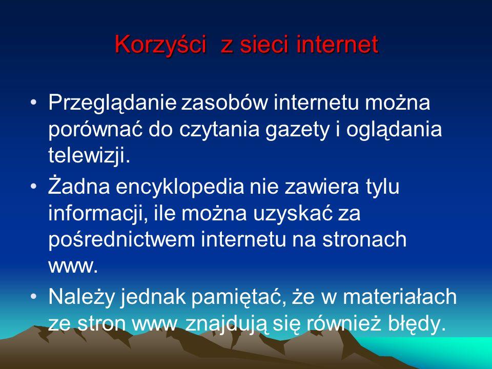 Korzyści z sieci internet Przeglądanie zasobów internetu można porównać do czytania gazety i oglądania telewizji. Żadna encyklopedia nie zawiera tylu