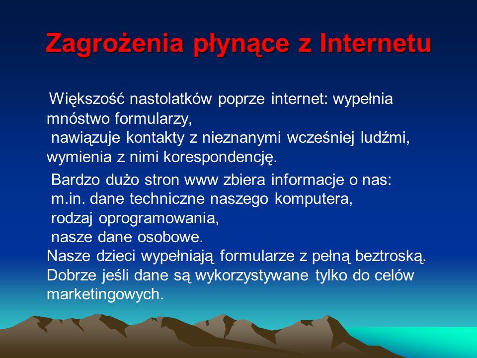 Zagrożenia płynące z Internetu Większość nastolatków poprze internet: wypełnia mnóstwo formularzy, nawiązuje kontakty z nieznanymi wcześniej ludźmi, w
