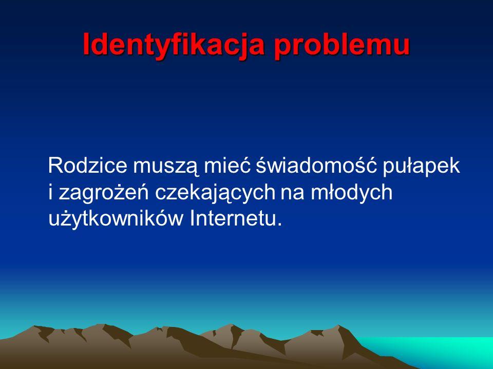 Identyfikacja problemu Rodzice muszą mieć świadomość pułapek i zagrożeń czekających na młodych użytkowników Internetu.