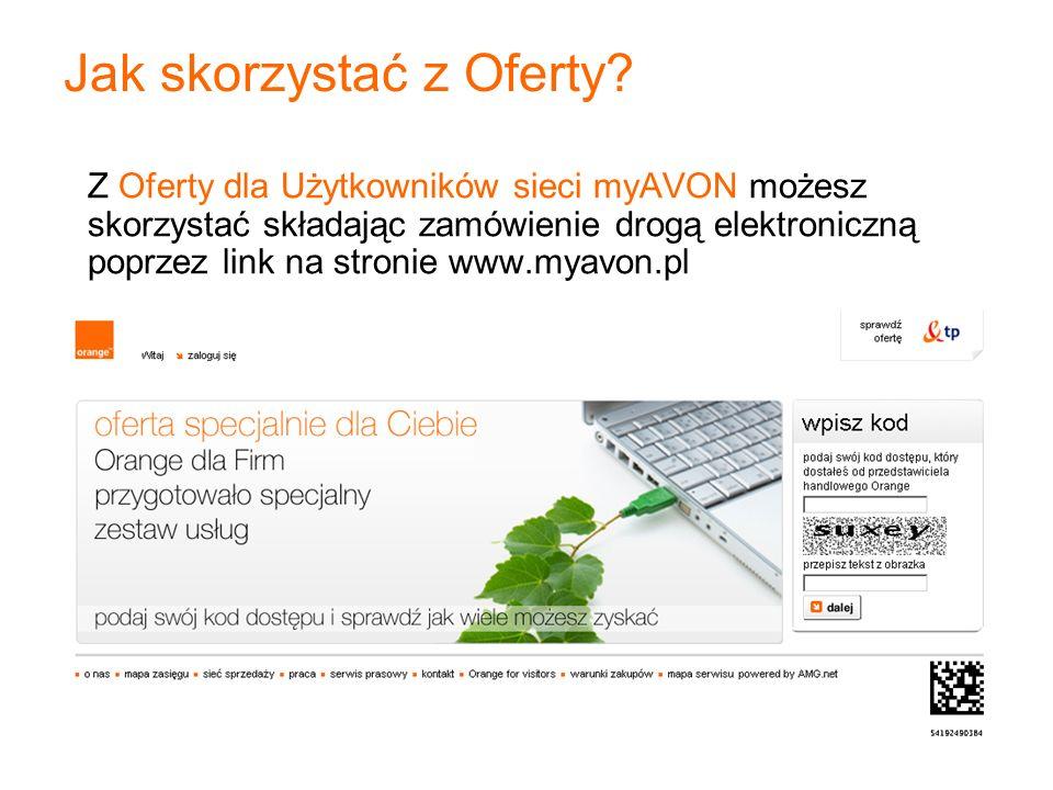 Jako kod dostępu wpisz swój aktualny numer telefonu w sieci myAVON Przepisz tekst z obrazka, który się pojawi Wejdź na stronę: www.myavon.pl Składanie zamówienia – strona www 1 3 4 2 Kliknij przycisk: nowa oferta (automatycznie otworzy się strona: www.orange.pl/ofertaspecjalna) www.orange.pl/ofertaspecjalna