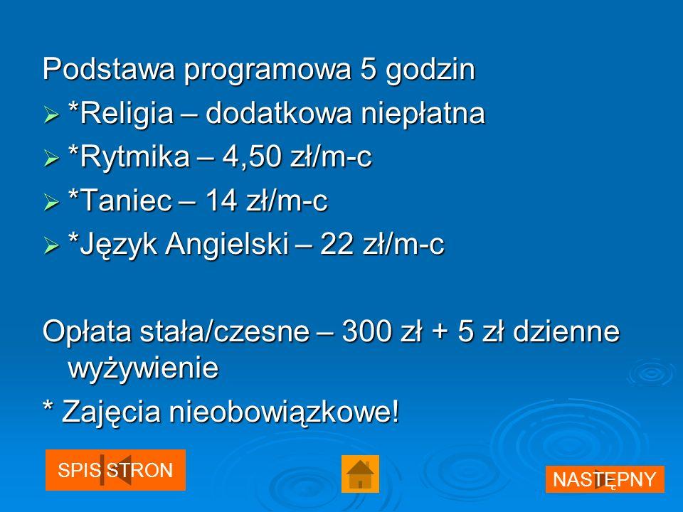 Podstawa programowa 5 godzin *Religia – dodatkowa niepłatna *Religia – dodatkowa niepłatna *Rytmika – 4,50 zł/m-c *Rytmika – 4,50 zł/m-c *Taniec – 14 zł/m-c *Taniec – 14 zł/m-c *Język Angielski – 22 zł/m-c *Język Angielski – 22 zł/m-c Opłata stała/czesne – 300 zł + 5 zł dzienne wyżywienie * Zajęcia nieobowiązkowe.