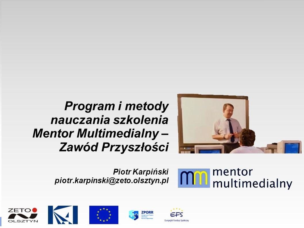 Program i metody nauczania szkolenia Mentor Multimedialny – Zawód Przyszłości Piotr Karpiński piotr.karpinski@zeto.olsztyn.pl
