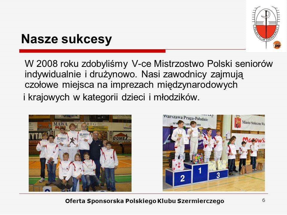 6 Nasze sukcesy Oferta Sponsorska Polskiego Klubu Szermierczego W 2008 roku zdobyliśmy V-ce Mistrzostwo Polski seniorów indywidualnie i drużynowo. Nas
