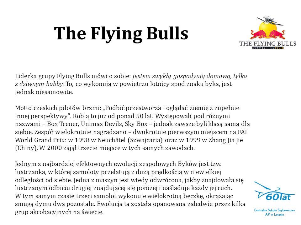 The Flying Bulls Liderka grupy Flying Bulls mówi o sobie: jestem zwykłą gospodynią domową, tylko z dziwnym hobby. To, co wykonują w powietrzu lotnicy