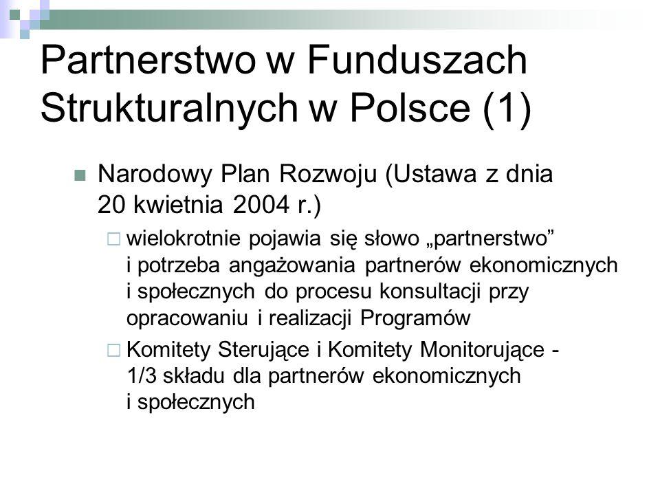 Partnerstwo w Funduszach Strukturalnych w Polsce (1) Narodowy Plan Rozwoju (Ustawa z dnia 20 kwietnia 2004 r.) wielokrotnie pojawia się słowo partnerstwo i potrzeba angażowania partnerów ekonomicznych i społecznych do procesu konsultacji przy opracowaniu i realizacji Programów Komitety Sterujące i Komitety Monitorujące - 1/3 składu dla partnerów ekonomicznych i społecznych