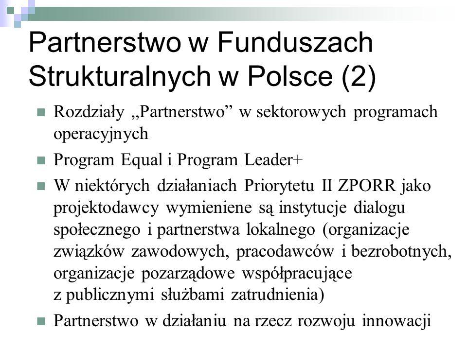 Partnerstwo w Funduszach Strukturalnych w Polsce (2) Rozdziały Partnerstwo w sektorowych programach operacyjnych Program Equal i Program Leader+ W niektórych działaniach Priorytetu II ZPORR jako projektodawcy wymieniene są instytucje dialogu społecznego i partnerstwa lokalnego (organizacje związków zawodowych, pracodawców i bezrobotnych, organizacje pozarządowe współpracujące z publicznymi służbami zatrudnienia) Partnerstwo w działaniu na rzecz rozwoju innowacji