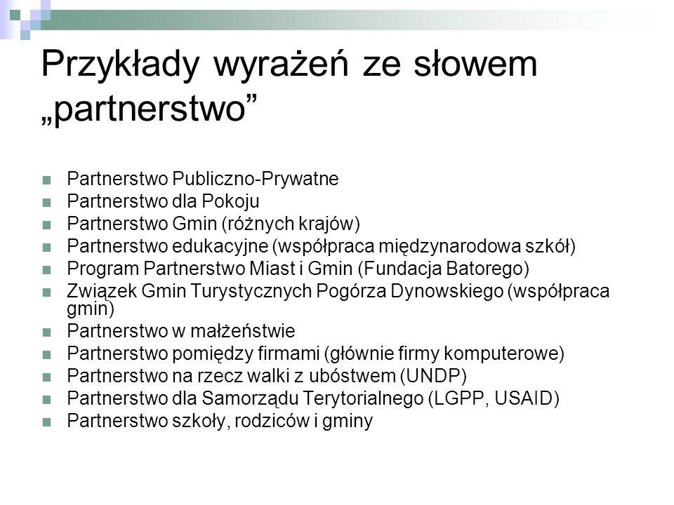 Przykłady wyrażeń ze słowem partnerstwo Partnerstwo Publiczno-Prywatne Partnerstwo dla Pokoju Partnerstwo Gmin (różnych krajów) Partnerstwo edukacyjne (współpraca międzynarodowa szkół) Program Partnerstwo Miast i Gmin (Fundacja Batorego) Związek Gmin Turystycznych Pogórza Dynowskiego (współpraca gmin) Partnerstwo w małżeństwie Partnerstwo pomiędzy firmami (głównie firmy komputerowe) Partnerstwo na rzecz walki z ubóstwem (UNDP) Partnerstwo dla Samorządu Terytorialnego (LGPP, USAID) Partnerstwo szkoły, rodziców i gminy