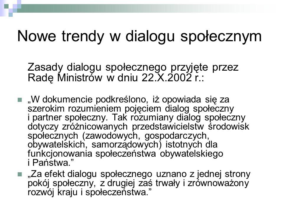 Nowe trendy w dialogu społecznym Zasady dialogu społecznego przyjęte przez Radę Ministrów w dniu 22.X.2002 r.: W dokumencie podkreślono, iż opowiada się za szerokim rozumieniem pojęciem dialog społeczny i partner społeczny.