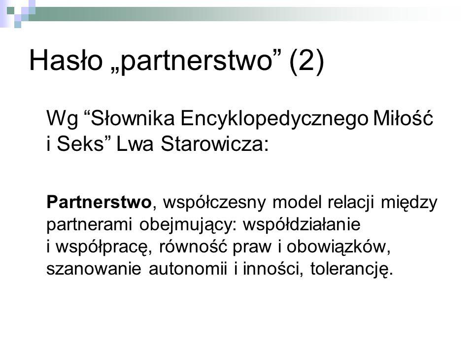 Hasło partnerstwo (2) Wg Słownika Encyklopedycznego Miłość i Seks Lwa Starowicza: Partnerstwo, współczesny model relacji między partnerami obejmujący: współdziałanie i współpracę, równość praw i obowiązków, szanowanie autonomii i inności, tolerancję.