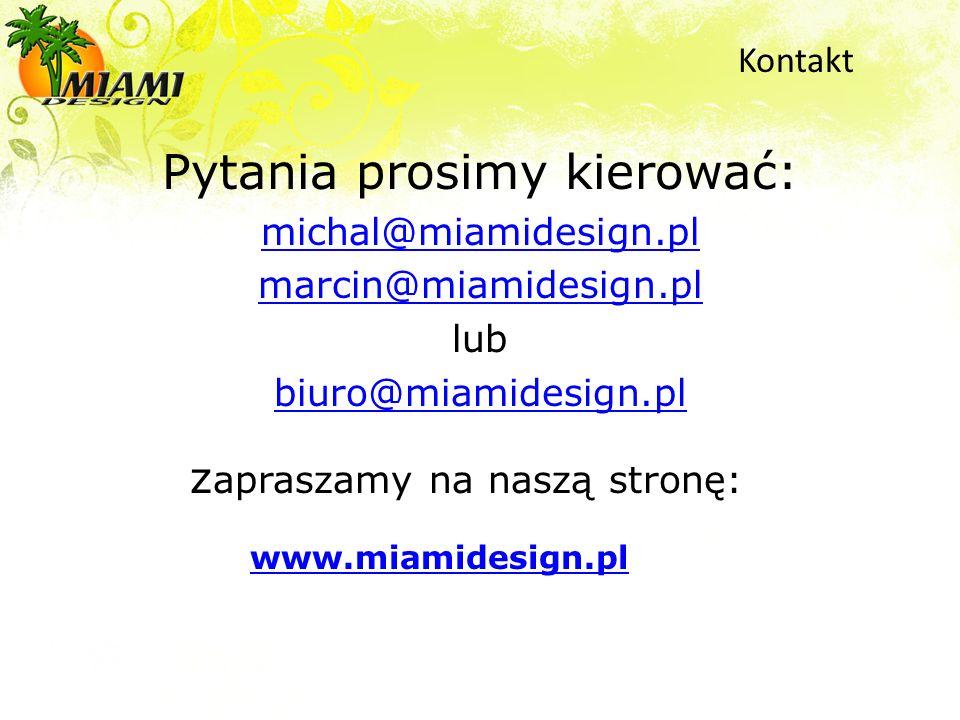 Pytania prosimy kierować: michal@miamidesign.pl marcin@miamidesign.pl lub biuro@miamidesign.pl z apraszamy na naszą stronę: www.miamidesign.pl www.mia