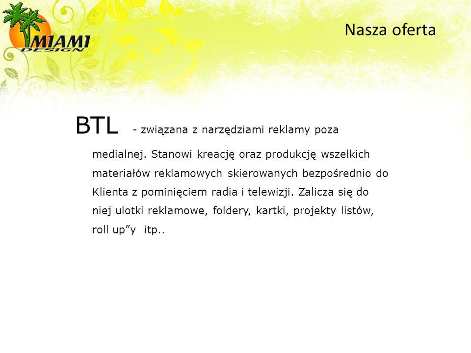 BTL - związana z narzędziami reklamy poza medialnej. Stanowi kreację oraz produkcję wszelkich materiałów reklamowych skierowanych bezpośrednio do Klie