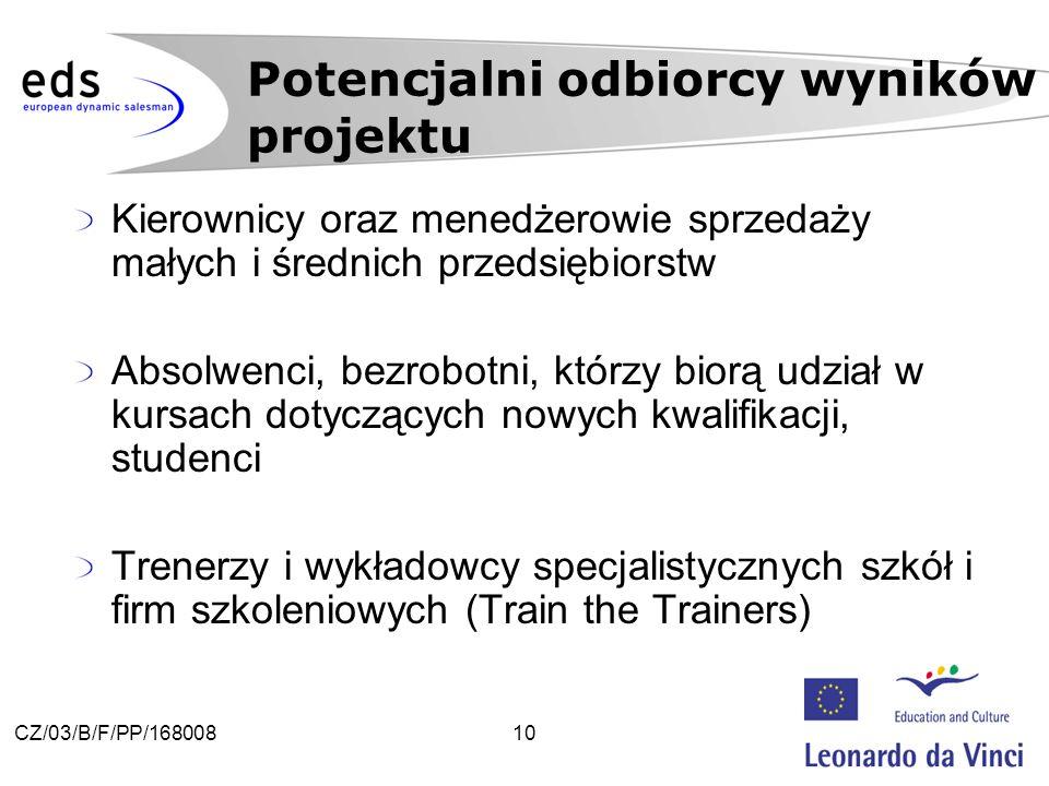 10CZ/03/B/F/PP/168008 Kierownicy oraz menedżerowie sprzedaży małych i średnich przedsiębiorstw Absolwenci, bezrobotni, którzy biorą udział w kursach dotyczących nowych kwalifikacji, studenci Trenerzy i wykładowcy specjalistycznych szkół i firm szkoleniowych (Train the Trainers) Potencjalni odbiorcy wyników projektu