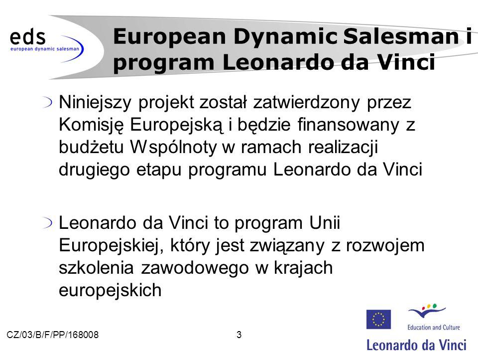 3CZ/03/B/F/PP/168008 Niniejszy projekt został zatwierdzony przez Komisję Europejską i będzie finansowany z budżetu Wspólnoty w ramach realizacji drugiego etapu programu Leonardo da Vinci Leonardo da Vinci to program Unii Europejskiej, który jest związany z rozwojem szkolenia zawodowego w krajach europejskich European Dynamic Salesman i program Leonardo da Vinci