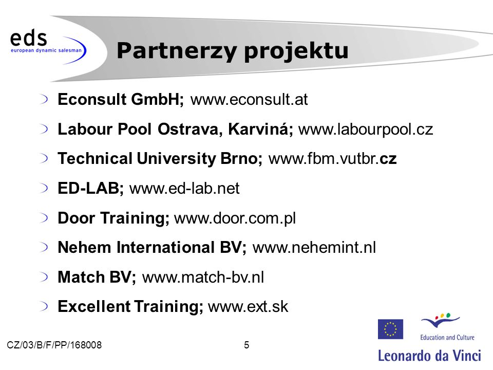 5CZ/03/B/F/PP/168008 Partnerzy projektu Econsult GmbH; www.econsult.at Labour Pool Ostrava, Karviná; www.labourpool.cz Technical University Brno; www.fbm.vutbr.cz ED-LAB; www.ed-lab.net Door Training; www.door.com.pl Nehem International BV; www.nehemint.nl Match BV; www.match-bv.nl Excellent Training; www.ext.sk
