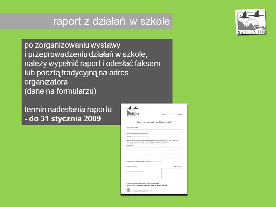raport z działań w szkole po zorganizowaniu wystawy i przeprowadzeniu działań w szkole, należy wypełnić raport i odesłać faksem lub pocztą tradycyjną na adres organizatora (dane na formularzu) termin nadesłania raportu - do 31 stycznia 2009