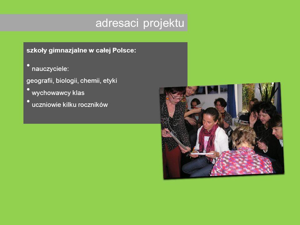 adresaci projektu szkoły gimnazjalne w całej Polsce: nauczyciele: geografii, biologii, chemii, etyki wychowawcy klas uczniowie kilku roczników