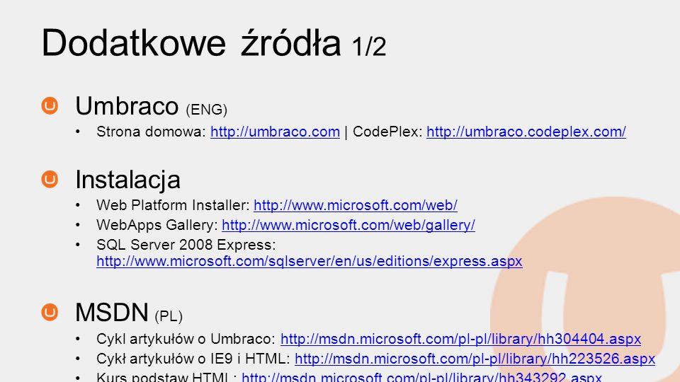 Dodatkowe źródła 1/2 Umbraco (ENG) Strona domowa: http://umbraco.com | CodePlex: http://umbraco.codeplex.com/http://umbraco.comhttp://umbraco.codeplex.com/ Instalacja Web Platform Installer: http://www.microsoft.com/web/http://www.microsoft.com/web/ WebApps Gallery: http://www.microsoft.com/web/gallery/http://www.microsoft.com/web/gallery/ SQL Server 2008 Express: http://www.microsoft.com/sqlserver/en/us/editions/express.aspx http://www.microsoft.com/sqlserver/en/us/editions/express.aspx MSDN (PL) Cykl artykułów o Umbraco: http://msdn.microsoft.com/pl-pl/library/hh304404.aspxhttp://msdn.microsoft.com/pl-pl/library/hh304404.aspx Cykł artykułów o IE9 i HTML: http://msdn.microsoft.com/pl-pl/library/hh223526.aspxhttp://msdn.microsoft.com/pl-pl/library/hh223526.aspx Kurs podstaw HTML: http://msdn.microsoft.com/pl-pl/library/hh343292.aspxhttp://msdn.microsoft.com/pl-pl/library/hh343292.aspx