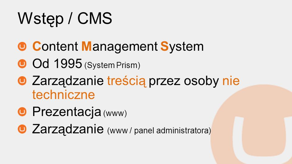 Wstęp / CMS Content Management System Od 1995 (System Prism) Zarządzanie treścią przez osoby nie techniczne Prezentacja (www) Zarządzanie (www / panel