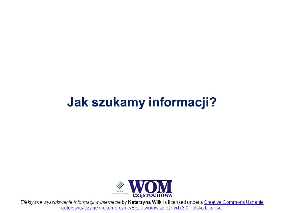 Efektywne wyszukiwanie informacji w Internecie by Katarzyna Wilk is licensed under a Creative Commons Uznanie autorstwa-Użycie niekomercyjne-Bez utworów zależnych 3.0 Polska License.Creative Commons Uznanie autorstwa-Użycie niekomercyjne-Bez utworów zależnych 3.0 Polska License Jak szukamy informacji?