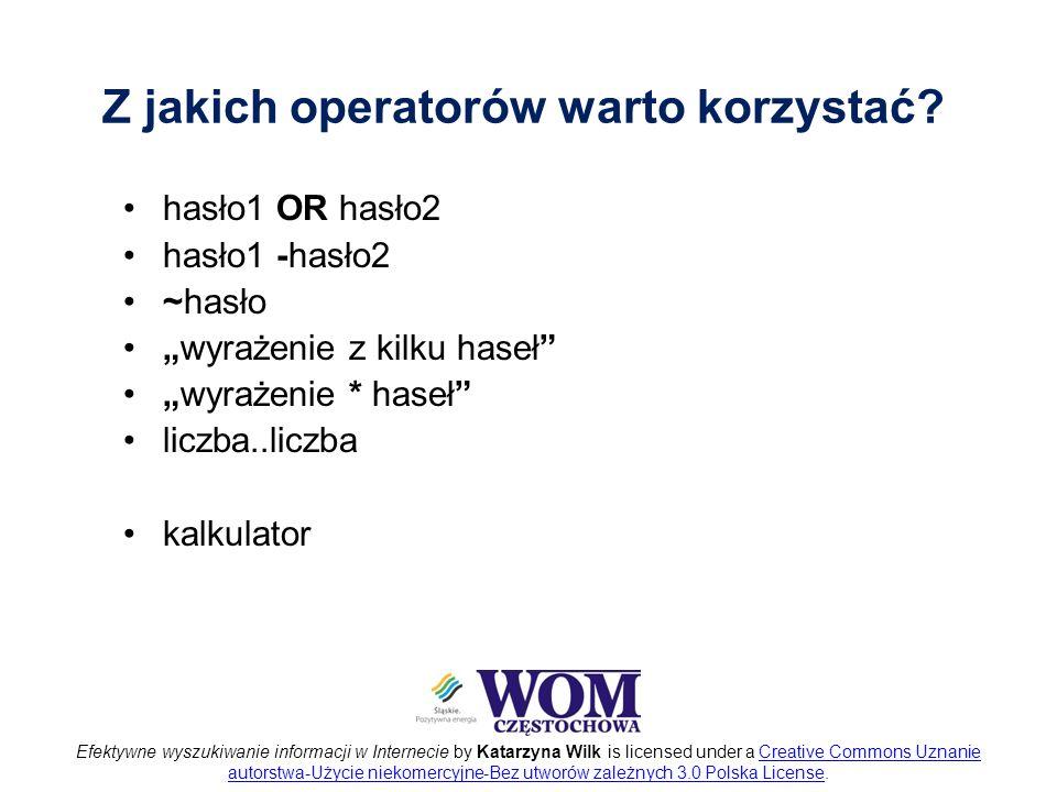 Efektywne wyszukiwanie informacji w Internecie by Katarzyna Wilk is licensed under a Creative Commons Uznanie autorstwa-Użycie niekomercyjne-Bez utworów zależnych 3.0 Polska License.Creative Commons Uznanie autorstwa-Użycie niekomercyjne-Bez utworów zależnych 3.0 Polska License Z jakich operatorów warto korzystać.