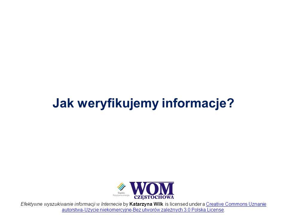 Efektywne wyszukiwanie informacji w Internecie by Katarzyna Wilk is licensed under a Creative Commons Uznanie autorstwa-Użycie niekomercyjne-Bez utworów zależnych 3.0 Polska License.Creative Commons Uznanie autorstwa-Użycie niekomercyjne-Bez utworów zależnych 3.0 Polska License Jak weryfikujemy informacje?