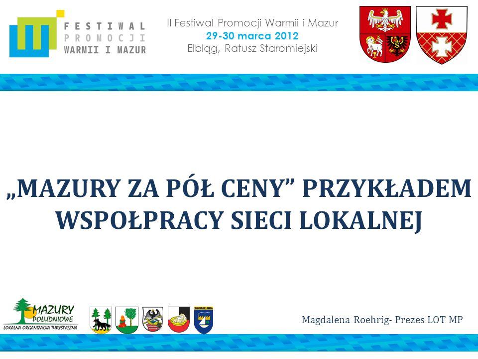 II Festiwal Promocji Warmii i Mazur 29-30 marca 2012 Elbląg, Ratusz Staromiejski MAZURY ZA PÓŁ CENY PRZYKŁADEM WSPOŁPRACY SIECI LOKALNEJ Magdalena Roe