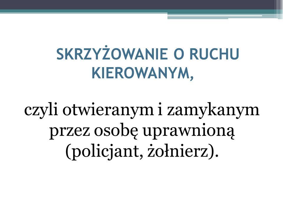SKRZYŻOWANIE O RUCHU KIEROWANYM, czyli otwieranym i zamykanym przez osobę uprawnioną (policjant, żołnierz).