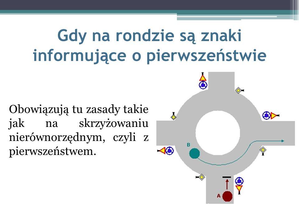 Gdy na rondzie są znaki informujące o pierwszeństwie Obowiązują tu zasady takie jak na skrzyżowaniu nierównorzędnym, czyli z pierwszeństwem.