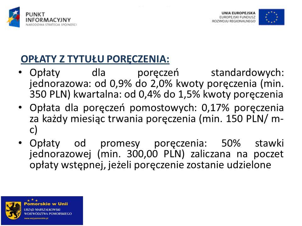 OPŁATY Z TYTUŁU PORĘCZENIA: Opłaty dla poręczeń standardowych: jednorazowa: od 0,9% do 2,0% kwoty poręczenia (min. 350 PLN) kwartalna: od 0,4% do 1,5%