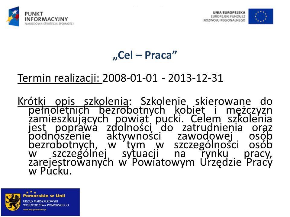 Cel – Praca Termin realizacji: 2008-01-01 - 2013-12-31 Krótki opis szkolenia: Szkolenie skierowane do pełnoletnich bezrobotnych kobiet i mężczyzn zami