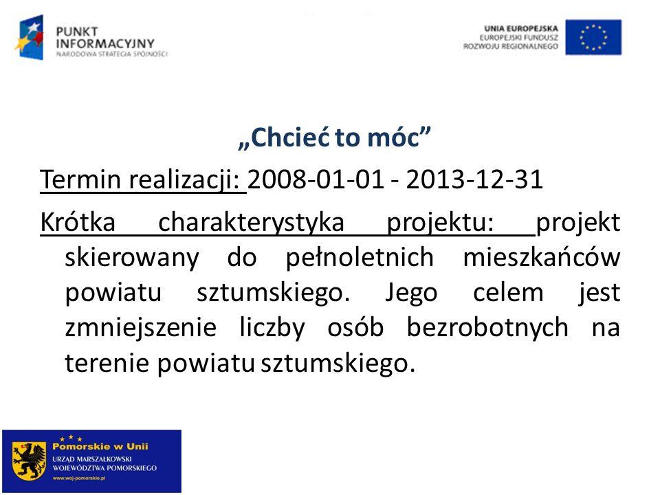 Chcieć to móc Termin realizacji: 2008-01-01 - 2013-12-31 Krótka charakterystyka projektu: projekt skierowany do pełnoletnich mieszkańców powiatu sztum