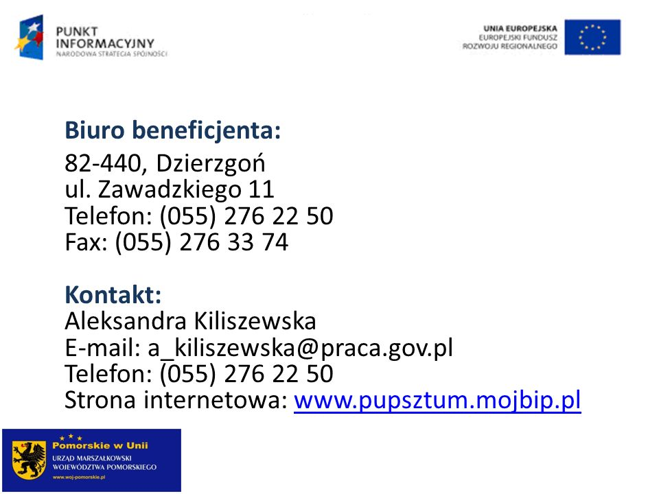 Biuro beneficjenta: 82-440, Dzierzgoń ul. Zawadzkiego 11 Telefon: (055) 276 22 50 Fax: (055) 276 33 74 Kontakt: Aleksandra Kiliszewska E-mail: a_kilis