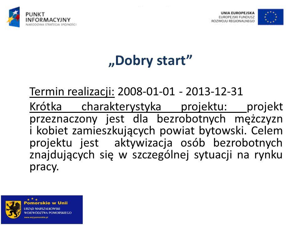Dobry start Termin realizacji: 2008-01-01 - 2013-12-31 Krótka charakterystyka projektu: projekt przeznaczony jest dla bezrobotnych mężczyzn i kobiet z