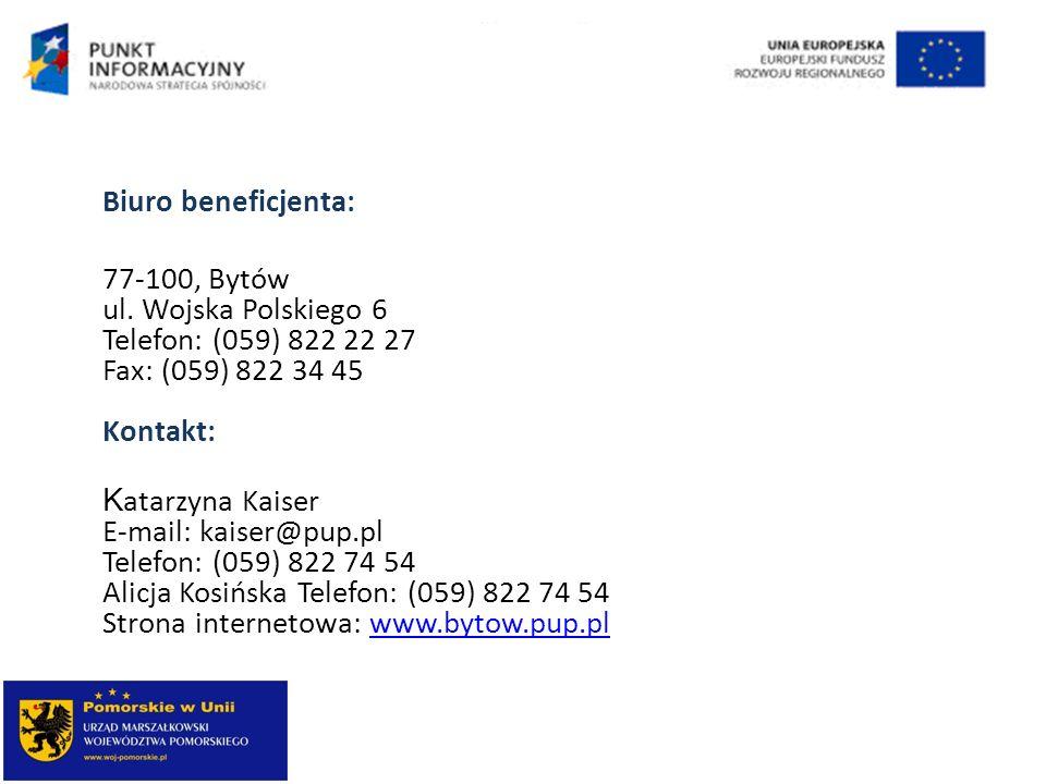 Biuro beneficjenta: 77-100, Bytów ul. Wojska Polskiego 6 Telefon: (059) 822 22 27 Fax: (059) 822 34 45 Kontakt: K atarzyna Kaiser E-mail: kaiser@pup.p