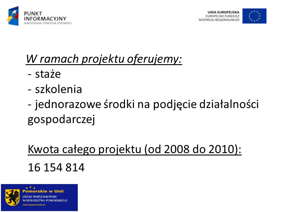W ramach projektu oferujemy: - staże - szkolenia - jednorazowe środki na podjęcie działalności gospodarczej Kwota całego projektu (od 2008 do 2010): 1