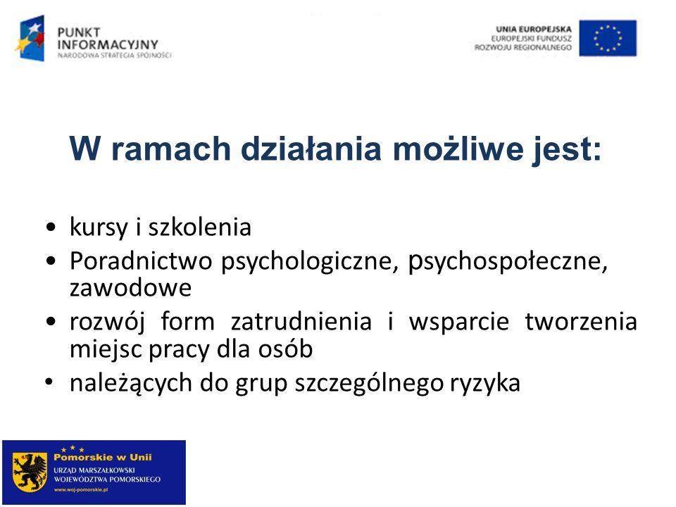 W ramach działania możliwe jest: kursy i szkolenia Poradnictwo psychologiczne, p sychospołeczne, zawodowe rozwój form zatrudnienia i wsparcie tworzeni