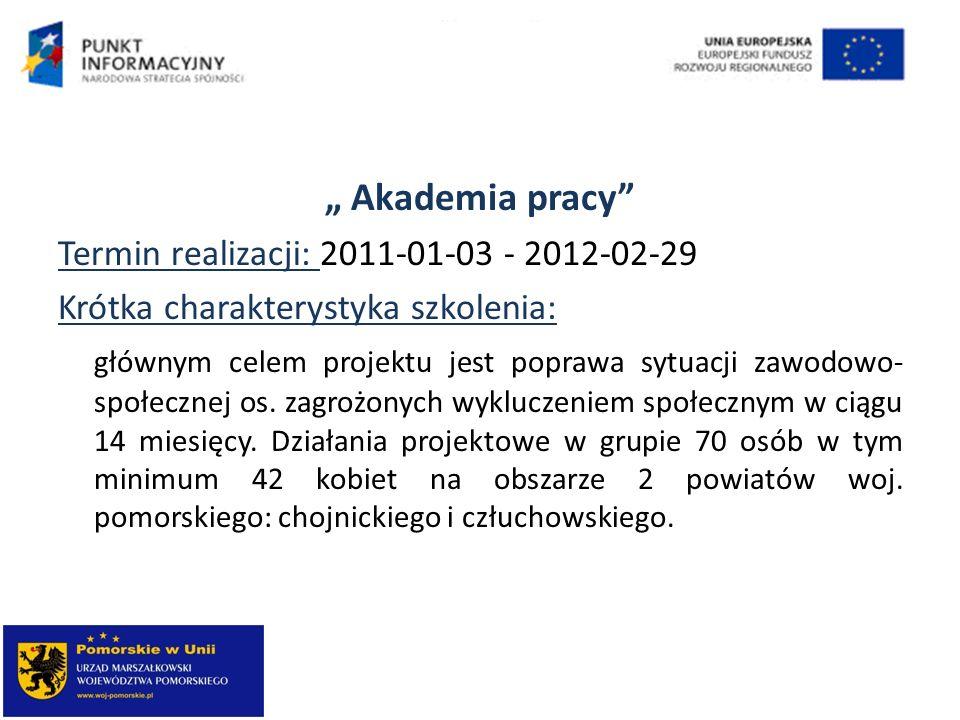 Akademia pracy Termin realizacji: 2011-01-03 - 2012-02-29 Krótka charakterystyka szkolenia: głównym celem projektu jest poprawa sytuacji zawodowo- spo
