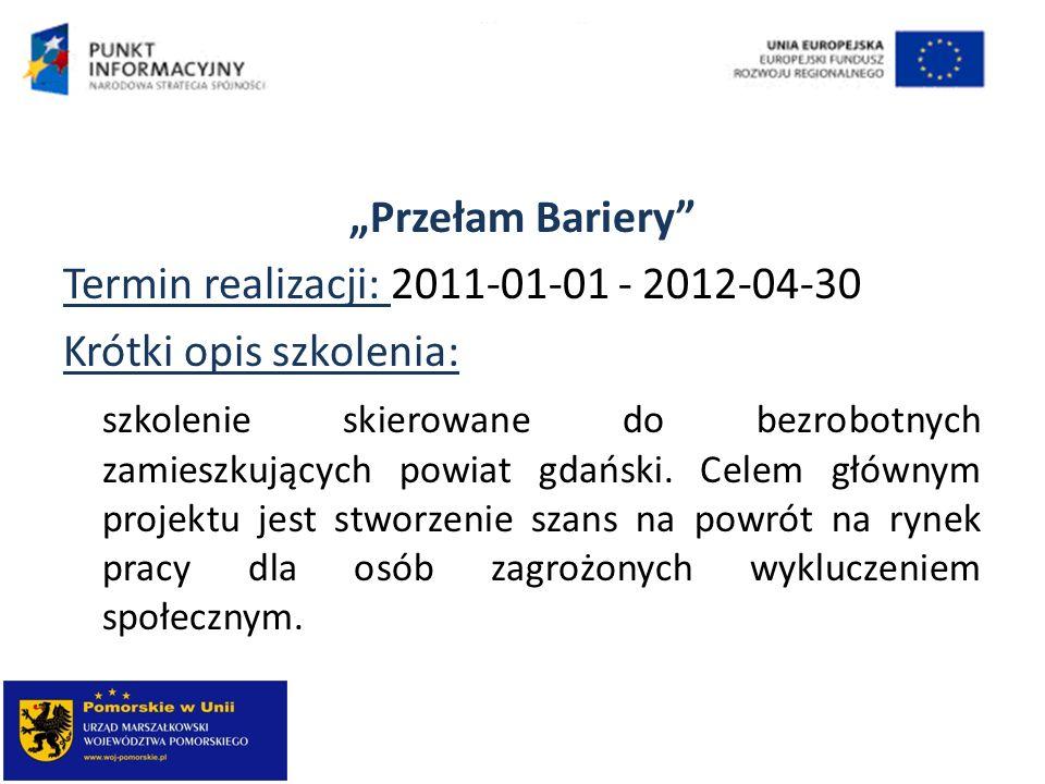 Przełam Bariery Termin realizacji: 2011-01-01 - 2012-04-30 Krótki opis szkolenia: szkolenie skierowane do bezrobotnych zamieszkujących powiat gdański.