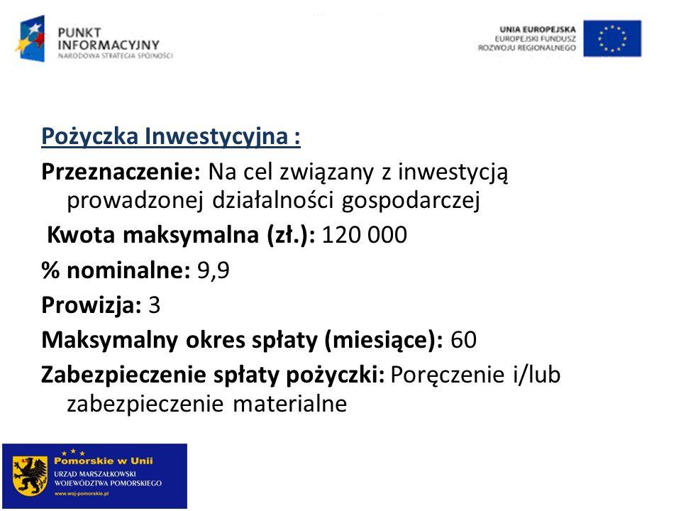 Pożyczka Inwestycyjna : Przeznaczenie: Na cel związany z inwestycją prowadzonej działalności gospodarczej Kwota maksymalna (zł.): 120 000 % nominalne: