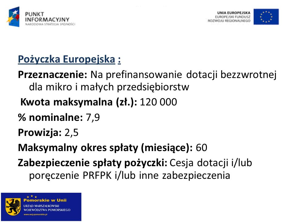 Pożyczka Europejska : Przeznaczenie: Na prefinansowanie dotacji bezzwrotnej dla mikro i małych przedsiębiorstw Kwota maksymalna (zł.): 120 000 % nomin