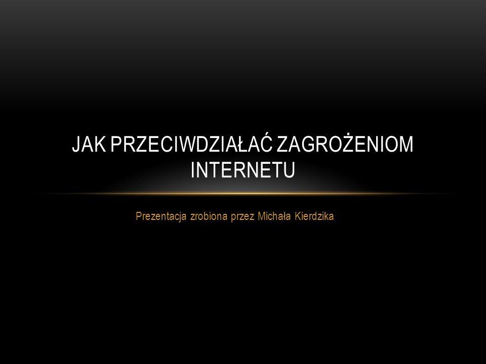 Prezentacja zrobiona przez Michała Kierdzika JAK PRZECIWDZIAŁAĆ ZAGROŻENIOM INTERNETU