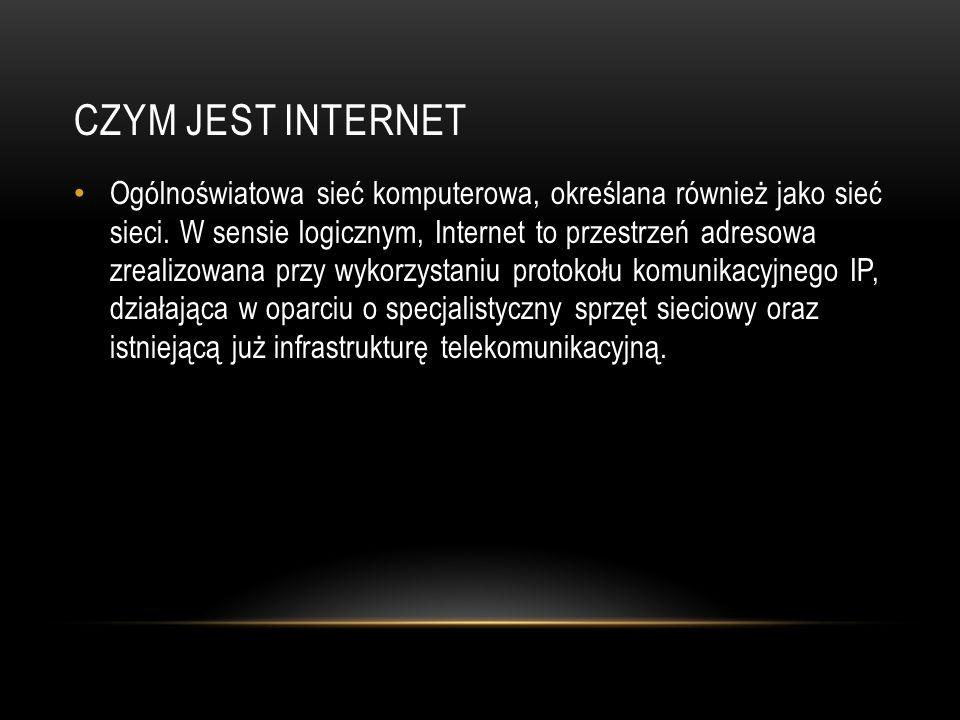 CZYM JEST INTERNET Ogólnoświatowa sieć komputerowa, określana również jako sieć sieci. W sensie logicznym, Internet to przestrzeń adresowa zrealizowan