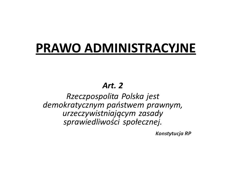 PRAWO ADMINISTRACYJNE Art. 2 Rzeczpospolita Polska jest demokratycznym państwem prawnym, urzeczywistniającym zasady sprawiedliwości społecznej. Konsty