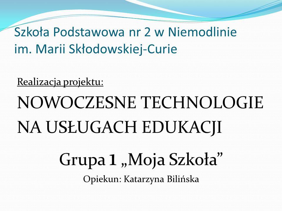 Szkoła Podstawowa nr 2 w Niemodlinie im. Marii Skłodowskiej-Curie Realizacja projektu: NOWOCZESNE TECHNOLOGIE NA USŁUGACH EDUKACJI Grupa 1 Moja Szkoła