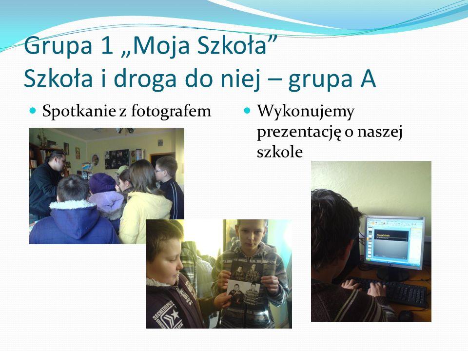 Grupa 1 Moja Szkoła Szkoła i droga do niej – grupa A Spotkanie z fotografem Wykonujemy prezentację o naszej szkole