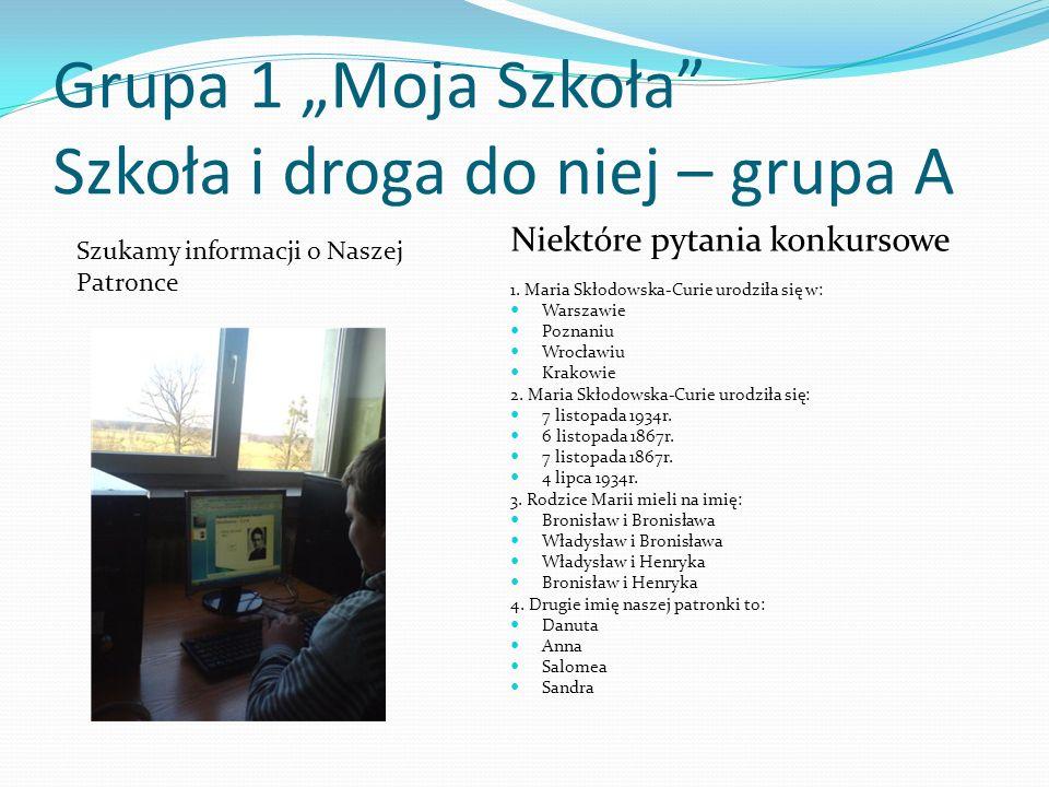 Grupa 1 Moja Szkoła Szkoła i droga do niej – grupa A Niektóre pytania konkursowe 1. Maria Skłodowska-Curie urodziła się w: Warszawie Poznaniu Wrocławi